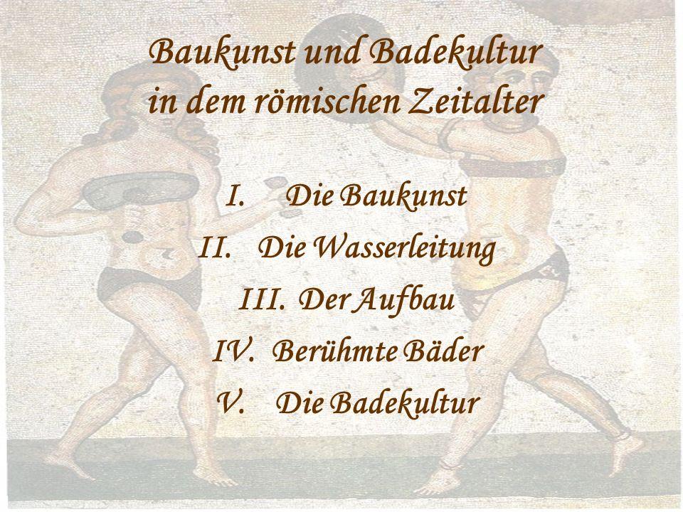 Baukunst und Badekultur in dem römischen Zeitalter I.Die Baukunst II.Die Wasserleitung III.Der Aufbau IV.Berühmte Bäder V.Die Badekultur