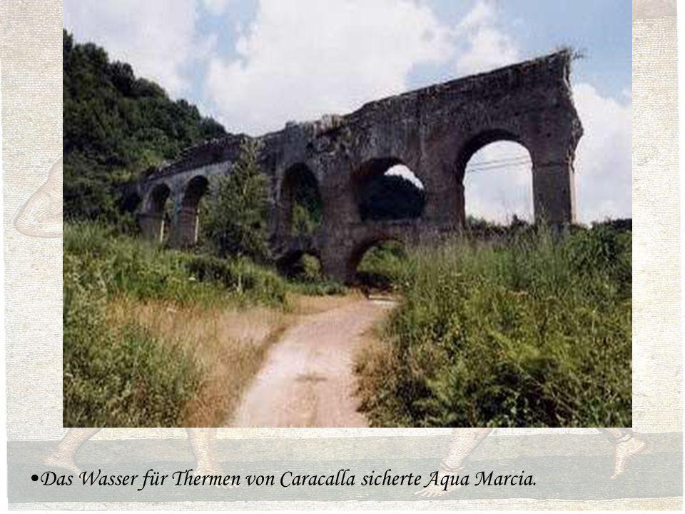 Das Wasser für Thermen von Caracalla sicherte Aqua Marcia.