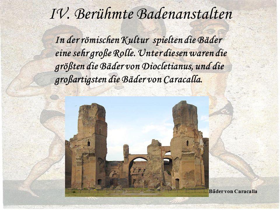 IV. Berühmte Badenanstalten In der römischen Kultur spielten die Bäder eine sehr große Rolle.