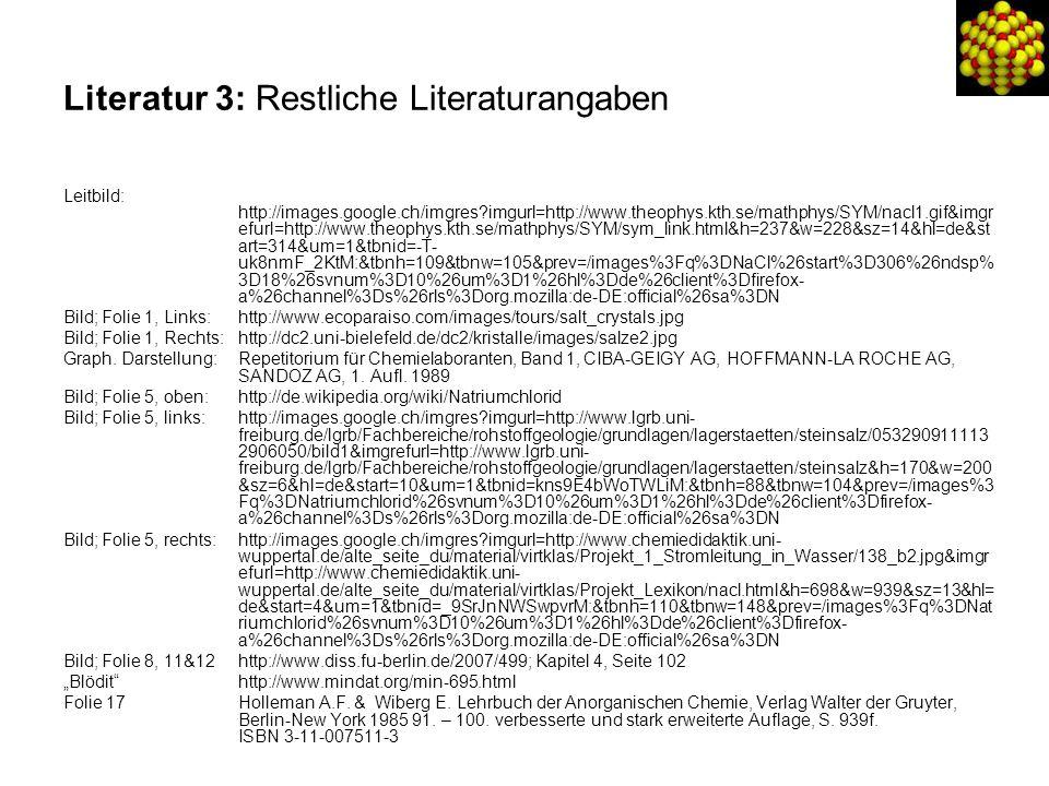 Literatur 3: Restliche Literaturangaben Leitbild: http://images.google.ch/imgres?imgurl=http://www.theophys.kth.se/mathphys/SYM/nacl1.gif&imgr efurl=http://www.theophys.kth.se/mathphys/SYM/sym_link.html&h=237&w=228&sz=14&hl=de&st art=314&um=1&tbnid=-T- uk8nmF_2KtM:&tbnh=109&tbnw=105&prev=/images%3Fq%3DNaCl%26start%3D306%26ndsp% 3D18%26svnum%3D10%26um%3D1%26hl%3Dde%26client%3Dfirefox- a%26channel%3Ds%26rls%3Dorg.mozilla:de-DE:official%26sa%3DN Bild; Folie 1, Links: http://www.ecoparaiso.com/images/tours/salt_crystals.jpg Bild; Folie 1, Rechts:http://dc2.uni-bielefeld.de/dc2/kristalle/images/salze2.jpg Graph.