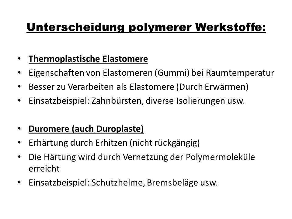 Unterscheidung polymerer Werkstoffe: Thermoplastische Elastomere Eigenschaften von Elastomeren (Gummi) bei Raumtemperatur Besser zu Verarbeiten als Elastomere (Durch Erwärmen) Einsatzbeispiel: Zahnbürsten, diverse Isolierungen usw.