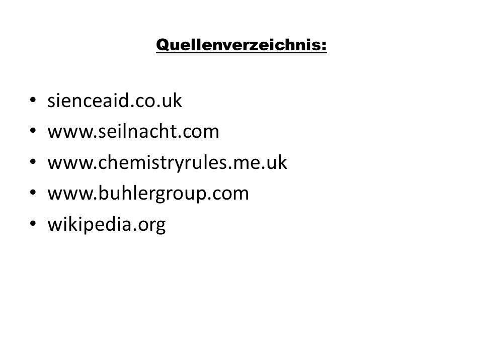 Quellenverzeichnis: sienceaid.co.uk www.seilnacht.com www.chemistryrules.me.uk www.buhlergroup.com wikipedia.org
