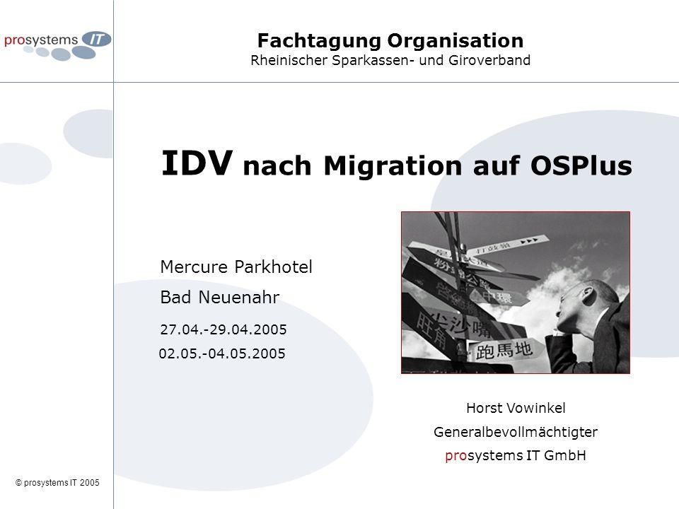 © prosystems IT 2005 IDV nach Migration auf OSPlus Mercure Parkhotel Bad Neuenahr 27.04.-29.04.2005 02.05.-04.05.2005 Horst Vowinkel Generalbevollmächtigter prosystems IT GmbH Fachtagung Organisation Rheinischer Sparkassen- und Giroverband