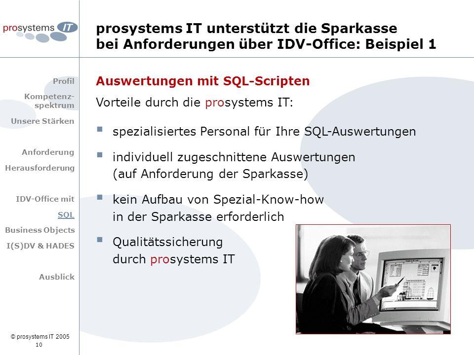 © prosystems IT 2005 10 Auswertungen mit SQL-Scripten Vorteile durch die prosystems IT:  spezialisiertes Personal für Ihre SQL-Auswertungen  individuell zugeschnittene Auswertungen (auf Anforderung der Sparkasse)  kein Aufbau von Spezial-Know-how in der Sparkasse erforderlich  Qualitätssicherung durch prosystems IT prosystems IT unterstützt die Sparkasse bei Anforderungen über IDV-Office: Beispiel 1 Profil Kompetenz- spektrum Unsere Stärken Anforderung Herausforderung IDV-Office mit SQL Business Objects I(S)DV & HADES Ausblick