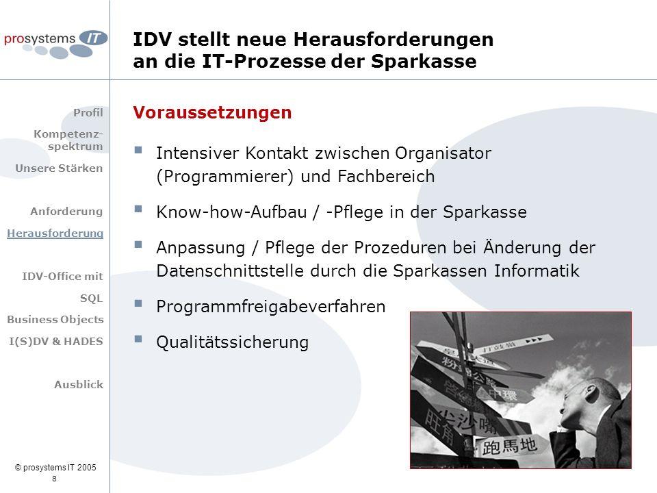 © prosystems IT 2005 IDV stellt neue Herausforderungen an die IT-Prozesse der Sparkasse 8 Voraussetzungen  Intensiver Kontakt zwischen Organisator (P
