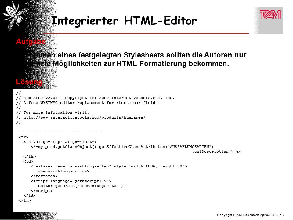 Copyright TEAM, Paderborn Seite 13 Apr 03 Integrierter HTML-Editor Aufgabe Im Rahmen eines festgelegten Stylesheets sollten die Autoren nur begrenzte Möglichkeiten zur HTML-Formatierung bekommen.
