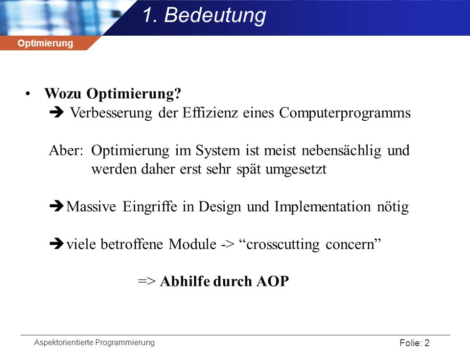 Optimierung Aspektorientierte Programmierung Folie: 2 1. Bedeutung Wozu Optimierung?  Verbesserung der Effizienz eines Computerprogramms Aber:Optimie