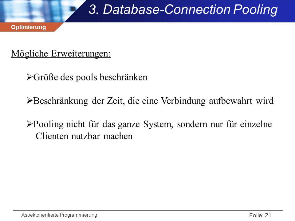Optimierung Aspektorientierte Programmierung Folie: 21 3. Database-Connection Pooling Mögliche Erweiterungen:  Größe des pools beschränken  Beschrän