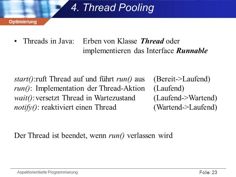 Optimierung Aspektorientierte Programmierung Folie: 23 4. Thread Pooling Threads in Java: Erben von Klasse Thread oder implementieren das Interface Ru