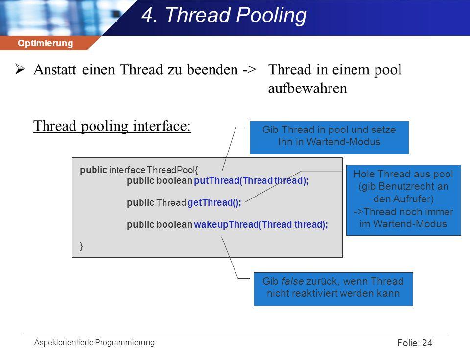 Optimierung Aspektorientierte Programmierung Folie: 24  Anstatt einen Thread zu beenden -> Thread in einem pool aufbewahren Thread pooling interface:
