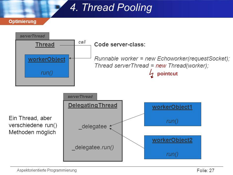 Optimierung Aspektorientierte Programmierung Folie: 27 4. Thread Pooling DelegatingThread _delegatee _delegatee.run() workerObject1 run() workerObject