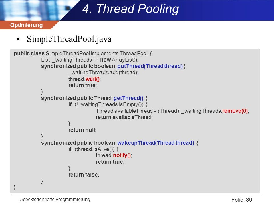 Optimierung Aspektorientierte Programmierung Folie: 30 SimpleThreadPool.java public class SimpleThreadPool implements ThreadPool { List _waitingThreads = new ArrayList(); synchronized public boolean putThread(Thread thread) { _waitingThreads.add(thread); thread.wait(); return true; } synchronized public Thread getThread() { if (!_waitingThreads.isEmpty()) { Thread availableThread = (Thread) _waitingThreads.remove(0); return availableThread; } return null; } synchronized public boolean wakeupThread(Thread thread) { if (thread.isAlive()) { thread.notify(); return true; } return false; } 4.