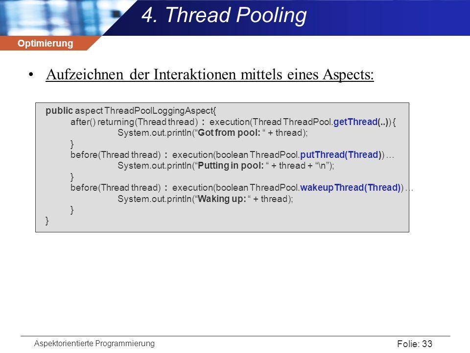 Optimierung Aspektorientierte Programmierung Folie: 33 4. Thread Pooling Aufzeichnen der Interaktionen mittels eines Aspects: public aspect ThreadPool