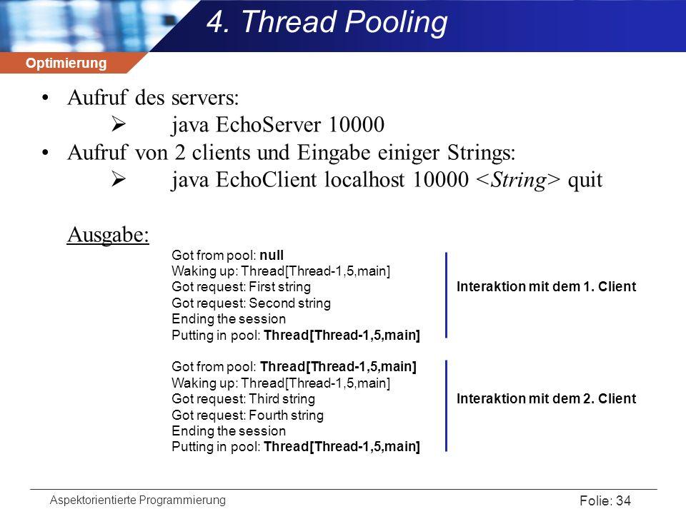 Optimierung Aspektorientierte Programmierung Folie: 34 4. Thread Pooling Aufruf des servers:  java EchoServer 10000 Aufruf von 2 clients und Eingabe