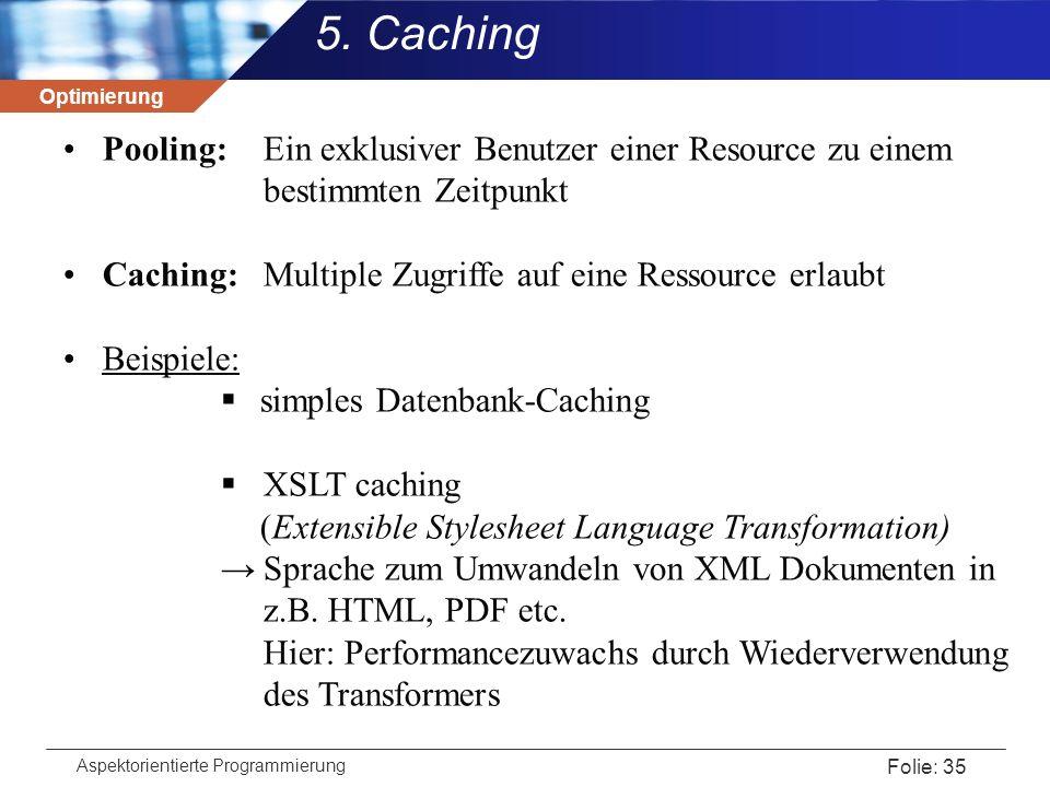 Optimierung Aspektorientierte Programmierung Folie: 35 5. Caching Pooling: Ein exklusiver Benutzer einer Resource zu einem bestimmten Zeitpunkt Cachin
