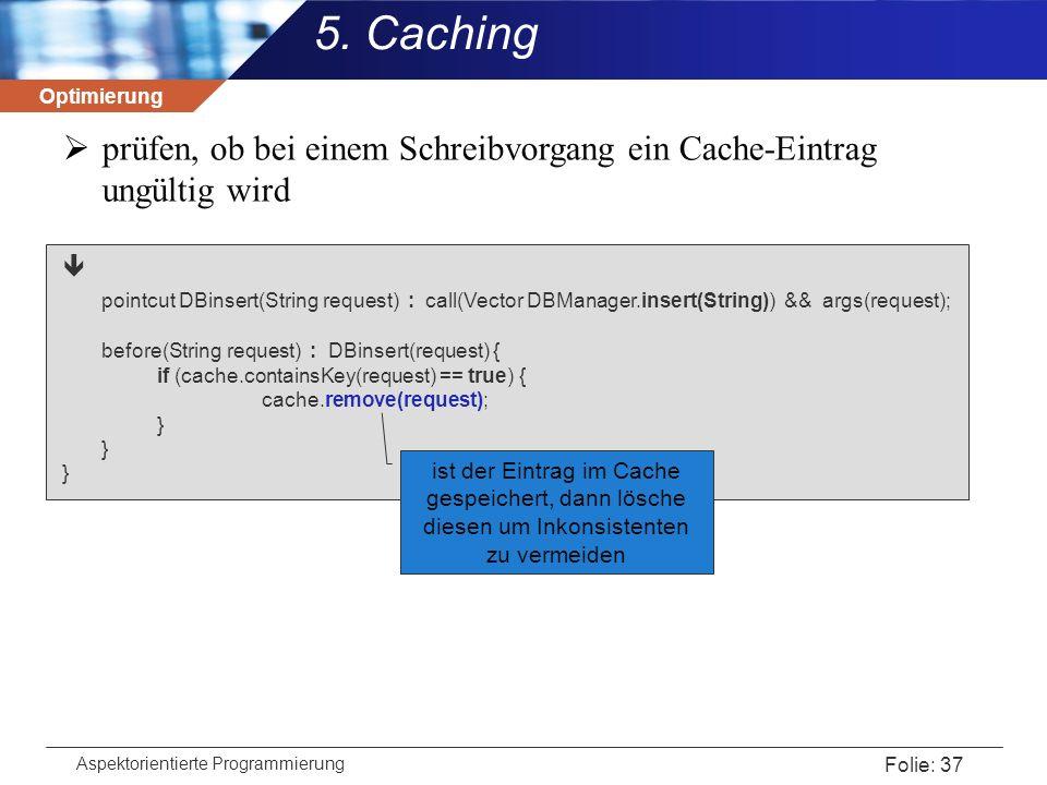 Optimierung Aspektorientierte Programmierung Folie: 37 5. Caching  prüfen, ob bei einem Schreibvorgang ein Cache-Eintrag ungültig wird  pointcut DBi
