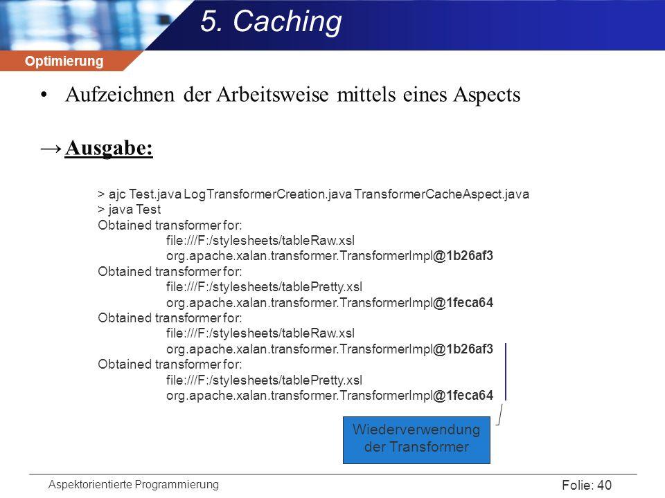 Optimierung Aspektorientierte Programmierung Folie: 40 5. Caching Aufzeichnen der Arbeitsweise mittels eines Aspects →Ausgabe: > ajc Test.java LogTran