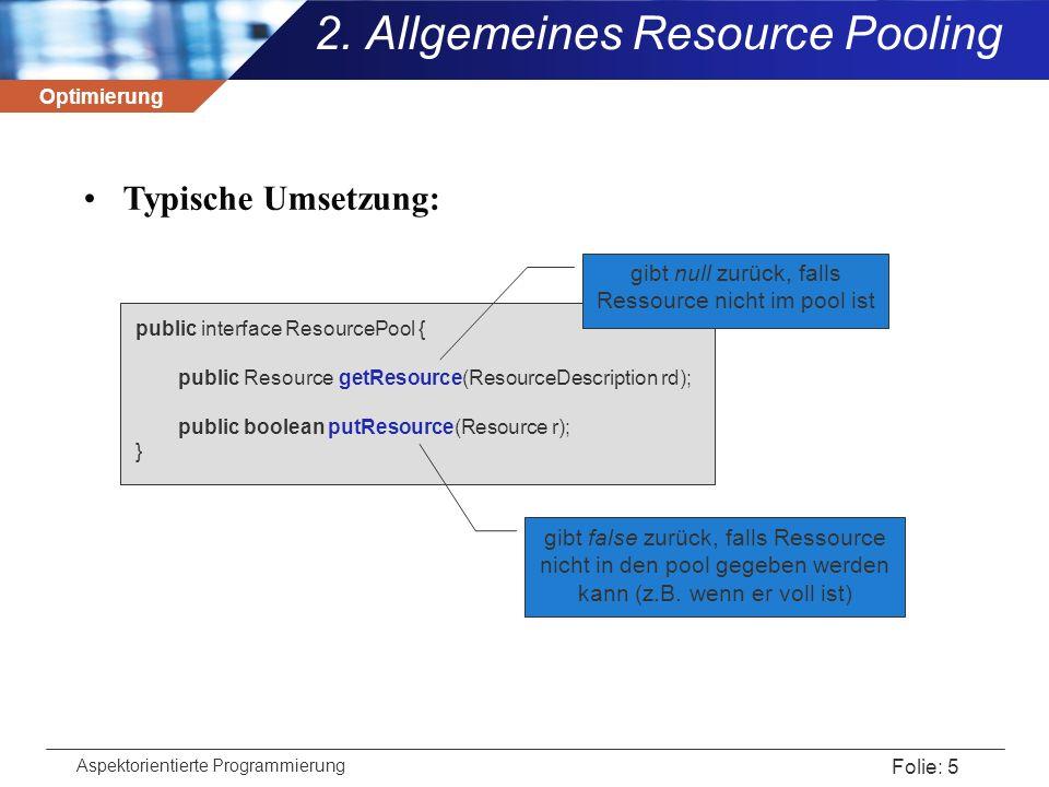 Optimierung Aspektorientierte Programmierung Folie: 36 simples Beispiel:Speichern von oft verwendeten DB-Einträgen in einem Cache  Abfangen der join-points von query() und insert() der Klasse DBManager public aspect CacheManager { Map cache = new hashmap(); pointcut DBquery(String request) : call(Vector DBManager.query(String)) && args(request); Vector around(String request) : DBquery(request) { Vector result = cache.get(request); if (result == null) { result = proceed(request); cache.put(request,result); } return result; }  5.