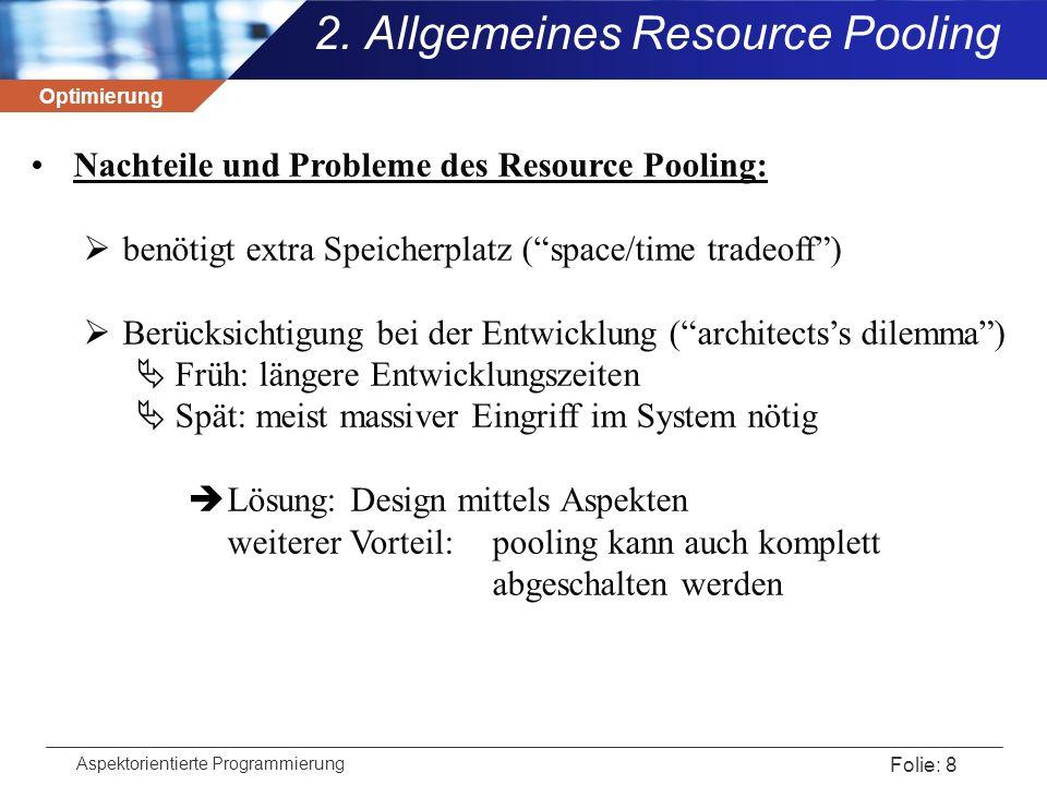 Optimierung Aspektorientierte Programmierung Folie: 19 Ein Aspect zum Aufzeichnen der Arbeitsweise: import java.sql.*; public aspect DBConnectionPoolLoggingAspect{ declare precedence *, DBConnectionPoolLoggingAspect; after(…) : call(Connection DriverManager.getConnection(…)) … { System.out.println( For [ + url + , + username + , + password + ] + /n/tCreated new : + connection); } after(…) : call(Connection DBConnectionPool.getConnection(…)) … {…} before(…) : call(* DBConnectionPool.putConnection(…)) … {…} before(…) : call(* Connection.close()) … {…} } 3.
