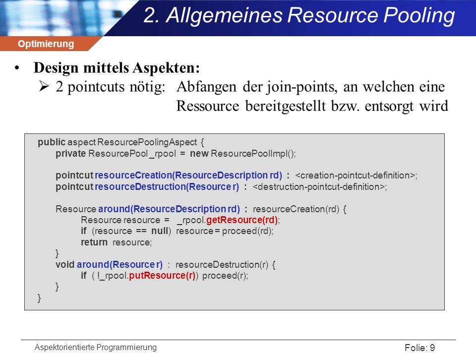 Optimierung Aspektorientierte Programmierung Folie: 30 SimpleThreadPool.java public class SimpleThreadPool implements ThreadPool { List _waitingThreads = new ArrayList(); synchronized public boolean putThread(Thread thread) { _waitingThreads.add(thread); thread.wait(); return true; } synchronized public Thread getThread() { if (!_waitingThreads.isEmpty()) { Thread availableThread = (Thread) _waitingThreads.remove(0); return availableThread; } return null; } synchronized public boolean wakeupThread(Thread thread) { if (thread.isAlive()) { thread.notify(); return true; } return false; } 4.