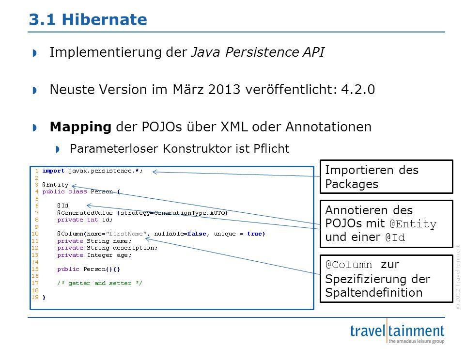 © 2012 TravelTainment 3.1 Hibernate  Implementierung der Java Persistence API  Neuste Version im März 2013 veröffentlicht: 4.2.0  Mapping der POJOs über XML oder Annotationen  Parameterloser Konstruktor ist Pflicht Importieren des Packages Annotieren des POJOs mit @Entity und einer @Id @Column zur Spezifizierung der Spaltendefinition