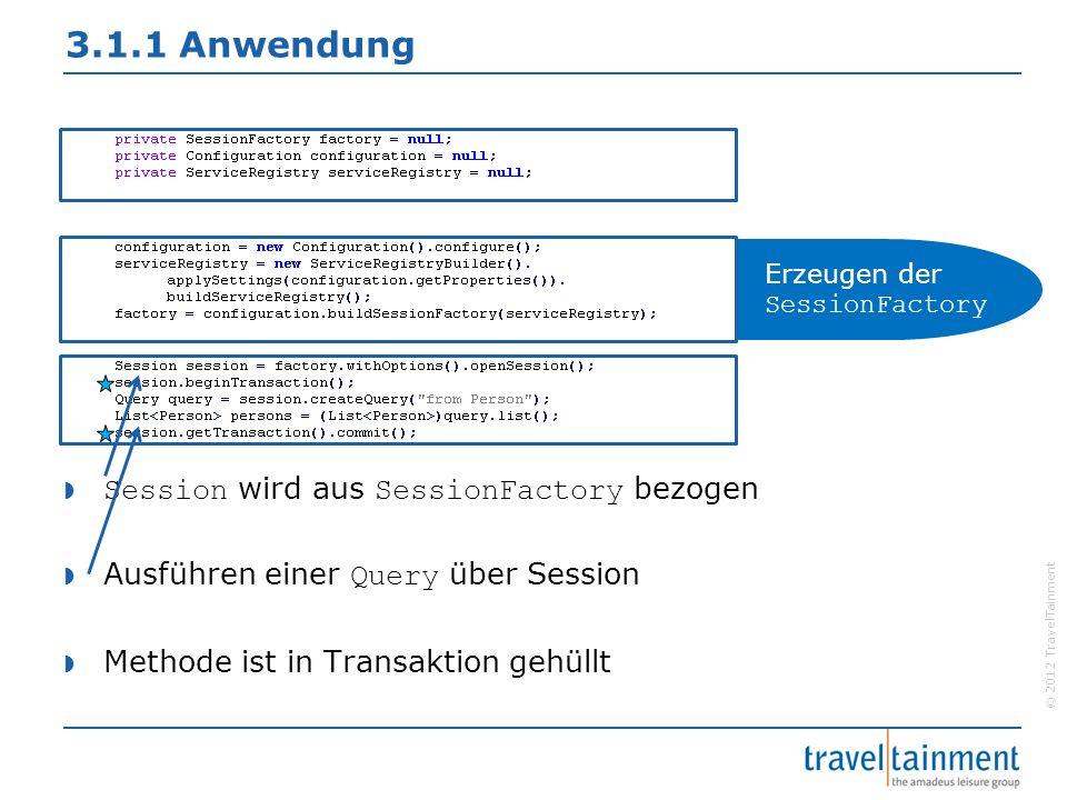 © 2012 TravelTainment 3.1.1 Anwendung  Session wird aus SessionFactory bezogen  Ausführen einer Query über Session  Methode ist in Transaktion gehüllt Erzeugen der SessionFactory