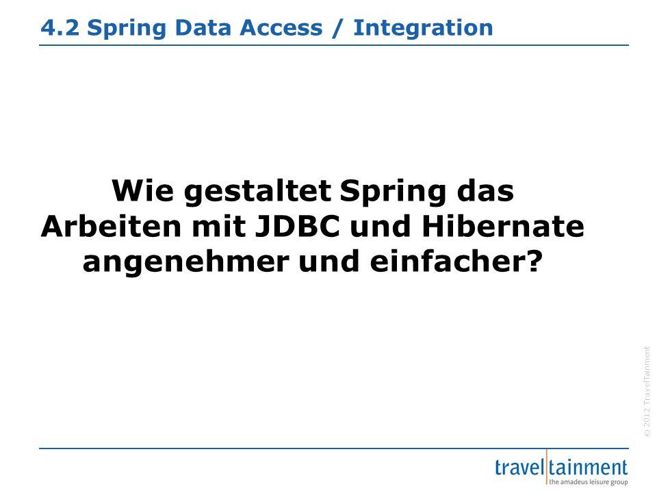 © 2012 TravelTainment 4.2 Spring Data Access / Integration Wie gestaltet Spring das Arbeiten mit JDBC und Hibernate angenehmer und einfacher