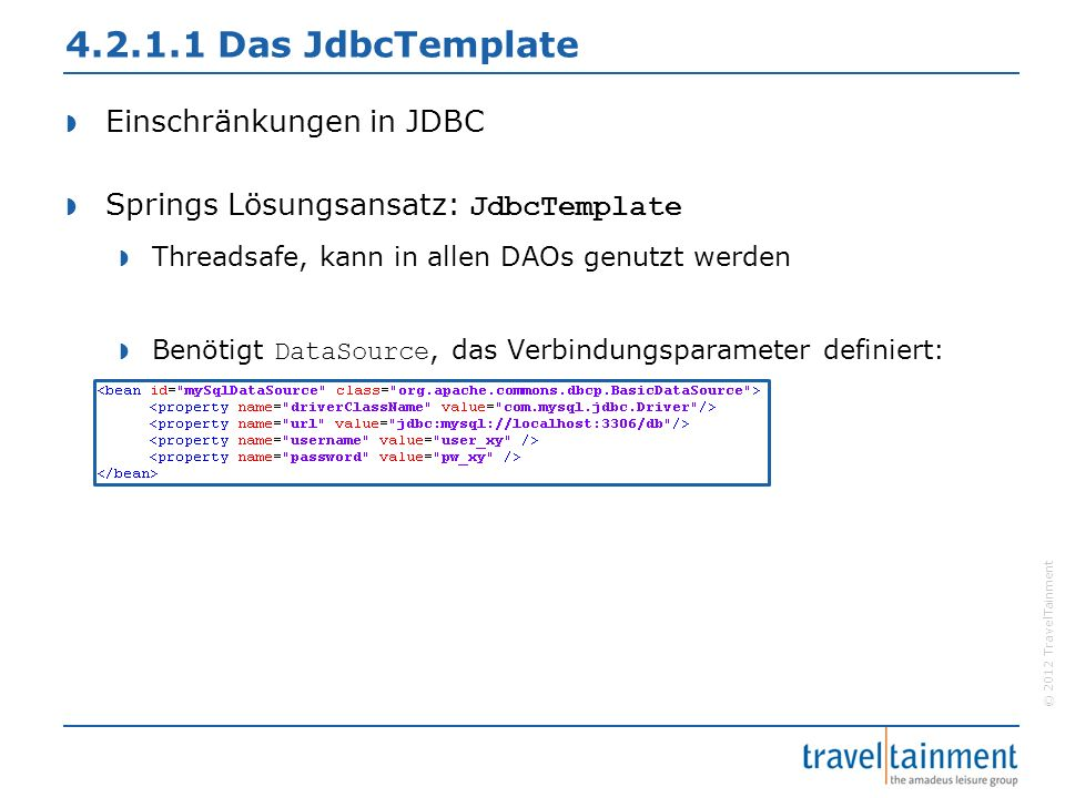 © 2012 TravelTainment 4.2.1.1 Das JdbcTemplate  Einschränkungen in JDBC  Springs Lösungsansatz: JdbcTemplate  Threadsafe, kann in allen DAOs genutz