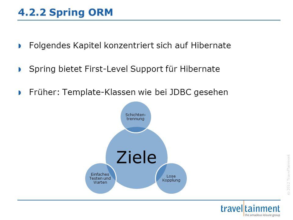 © 2012 TravelTainment 4.2.2 Spring ORM  Folgendes Kapitel konzentriert sich auf Hibernate  Spring bietet First-Level Support für Hibernate  Früher: Template-Klassen wie bei JDBC gesehen Ziele Schichten- trennung Lose Kopplung Einfaches Testen und Warten