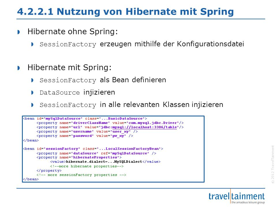 © 2012 TravelTainment 4.2.2.1 Nutzung von Hibernate mit Spring  Hibernate ohne Spring:  SessionFactory erzeugen mithilfe der Konfigurationsdatei  Hibernate mit Spring:  SessionFactory als Bean definieren  DataSource injizieren  SessionFactory in alle relevanten Klassen injizieren