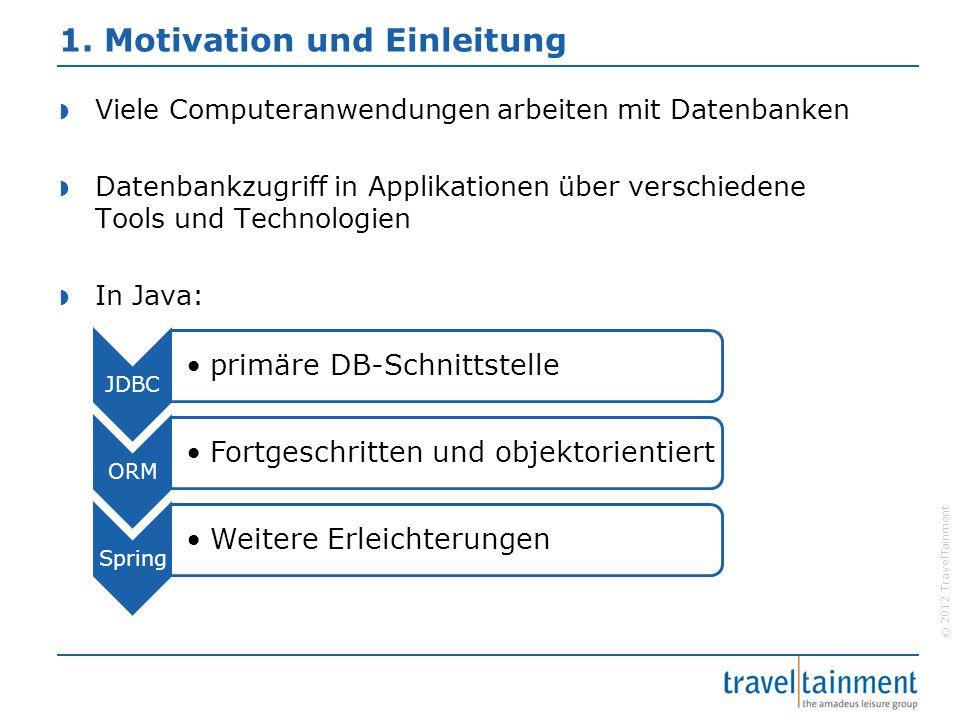 © 2012 TravelTainment 4.2.1.2 Vorteile der Technologie Kapselung JDBC-Code in Template Kein Behandeln von SQL- Exceptions Kein Ressourcen- management Kein Iterieren durch ResultSet Anwendungslogik steht im Vordergrund