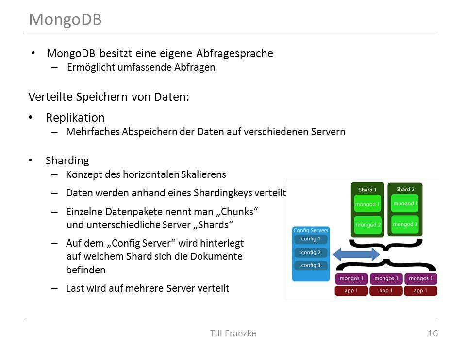 """MongoDB besitzt eine eigene Abfragesprache – Ermöglicht umfassende Abfragen Verteilte Speichern von Daten: Replikation – Mehrfaches Abspeichern der Daten auf verschiedenen Servern Sharding – Konzept des horizontalen Skalierens – Daten werden anhand eines Shardingkeys verteilt – Einzelne Datenpakete nennt man """"Chunks und unterschiedliche Server """"Shards – Auf dem """"Config Server wird hinterlegt auf welchem Shard sich die Dokumente befinden – Last wird auf mehrere Server verteilt MongoDB 16Till Franzke"""