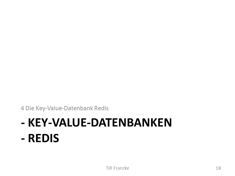 - KEY-VALUE-DATENBANKEN - REDIS 4 Die Key-Value-Datenbank Redis 18Till Franzke