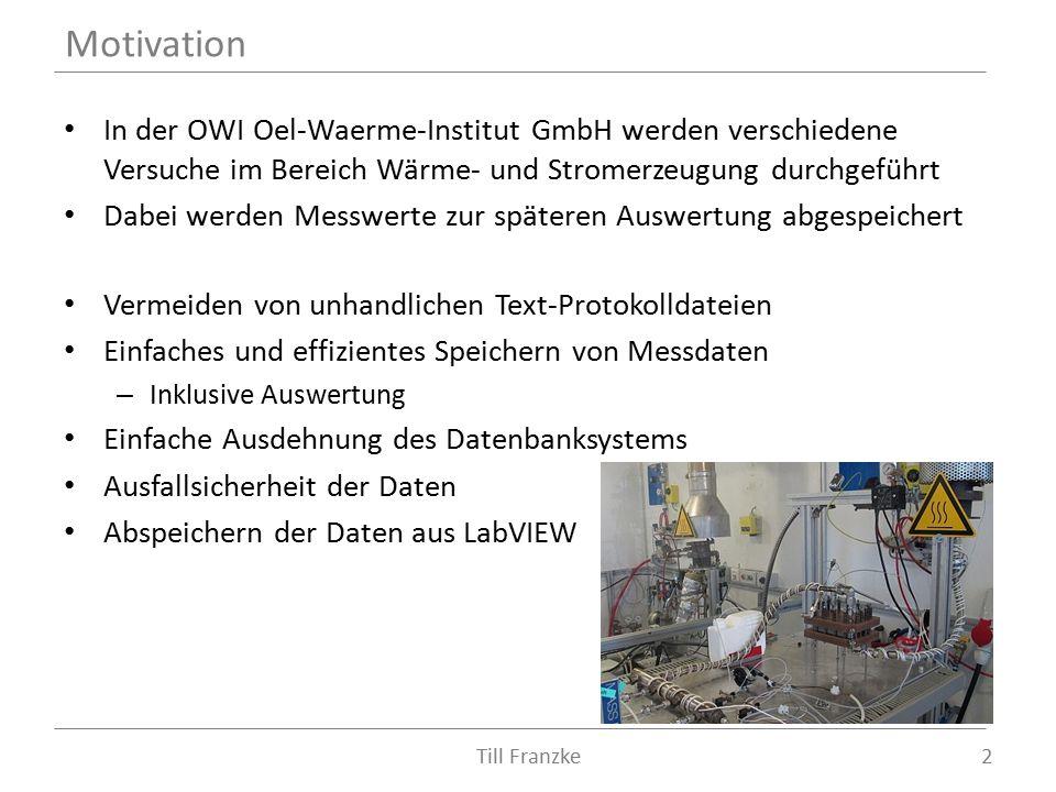 In der OWI Oel-Waerme-Institut GmbH werden verschiedene Versuche im Bereich Wärme- und Stromerzeugung durchgeführt Dabei werden Messwerte zur späteren Auswertung abgespeichert Vermeiden von unhandlichen Text-Protokolldateien Einfaches und effizientes Speichern von Messdaten – Inklusive Auswertung Einfache Ausdehnung des Datenbanksystems Ausfallsicherheit der Daten Abspeichern der Daten aus LabVIEW Motivation 2Till Franzke
