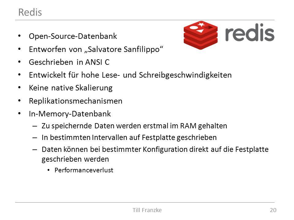 """Open-Source-Datenbank Entworfen von """"Salvatore Sanfilippo Geschrieben in ANSI C Entwickelt für hohe Lese- und Schreibgeschwindigkeiten Keine native Skalierung Replikationsmechanismen In-Memory-Datenbank – Zu speichernde Daten werden erstmal im RAM gehalten – In bestimmten Intervallen auf Festplatte geschrieben – Daten können bei bestimmter Konfiguration direkt auf die Festplatte geschrieben werden Performanceverlust Redis 20Till Franzke"""