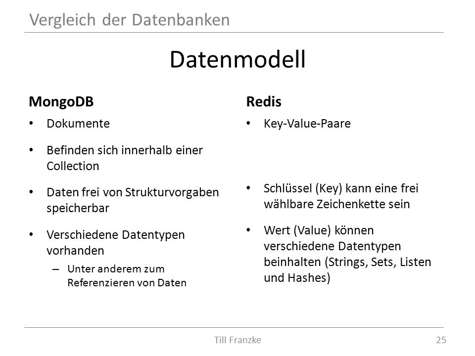 Datenmodell MongoDB Dokumente Befinden sich innerhalb einer Collection Daten frei von Strukturvorgaben speicherbar Verschiedene Datentypen vorhanden – Unter anderem zum Referenzieren von Daten Redis Key-Value-Paare Schlüssel (Key) kann eine frei wählbare Zeichenkette sein Wert (Value) können verschiedene Datentypen beinhalten (Strings, Sets, Listen und Hashes) Vergleich der Datenbanken 25Till Franzke
