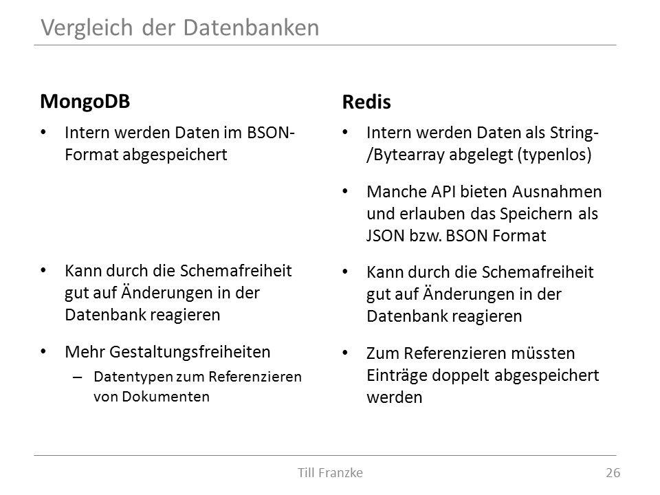 MongoDB Intern werden Daten im BSON- Format abgespeichert Kann durch die Schemafreiheit gut auf Änderungen in der Datenbank reagieren Mehr Gestaltungsfreiheiten – Datentypen zum Referenzieren von Dokumenten Redis Intern werden Daten als String- /Bytearray abgelegt (typenlos) Manche API bieten Ausnahmen und erlauben das Speichern als JSON bzw.