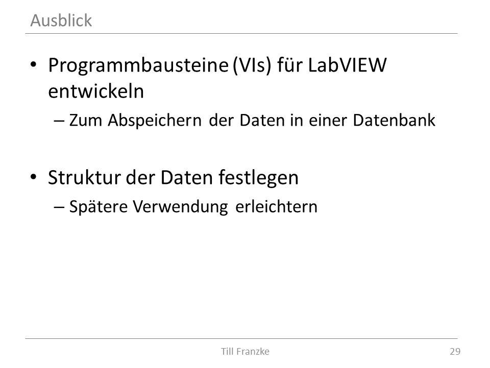 Programmbausteine (VIs) für LabVIEW entwickeln – Zum Abspeichern der Daten in einer Datenbank Struktur der Daten festlegen – Spätere Verwendung erleichtern Till Franzke29 Ausblick