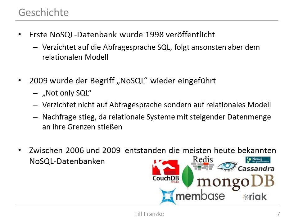 """Erste NoSQL-Datenbank wurde 1998 veröffentlicht – Verzichtet auf die Abfragesprache SQL, folgt ansonsten aber dem relationalen Modell 2009 wurde der Begriff """"NoSQL wieder eingeführt – """"Not only SQL – Verzichtet nicht auf Abfragesprache sondern auf relationales Modell – Nachfrage stieg, da relationale Systeme mit steigender Datenmenge an ihre Grenzen stießen Zwischen 2006 und 2009 entstanden die meisten heute bekannten NoSQL-Datenbanken Geschichte 7Till Franzke"""