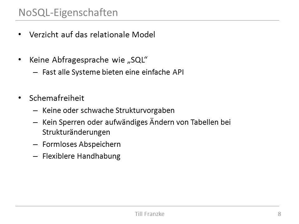 """Verzicht auf das relationale Model Keine Abfragesprache wie """"SQL – Fast alle Systeme bieten eine einfache API Schemafreiheit – Keine oder schwache Strukturvorgaben – Kein Sperren oder aufwändiges Ändern von Tabellen bei Strukturänderungen – Formloses Abspeichern – Flexiblere Handhabung NoSQL-Eigenschaften 8Till Franzke"""