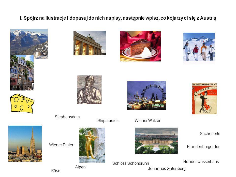 I. Spójrz na ilustracje i dopasuj do nich napisy, następnie wpisz, co kojarzy ci się z Austrią Sachertorte Brandenburger Tor Hundertwasserhaus Schloss