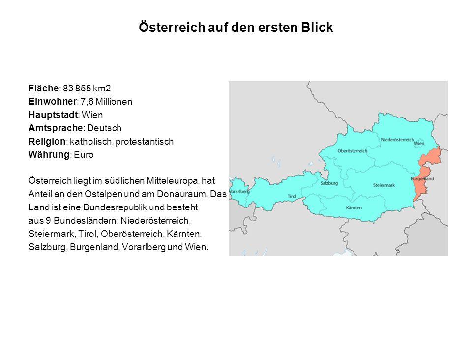 Österreich auf den ersten Blick Fläche: 83 855 km2 Einwohner: 7,6 Millionen Hauptstadt: Wien Amtsprache: Deutsch Religion: katholisch, protestantisch Währung: Euro Österreich liegt im südlichen Mitteleuropa, hat Anteil an den Ostalpen und am Donauraum.