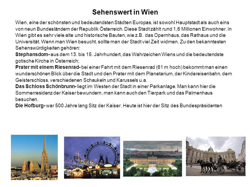 Sehenswert in Wien Wien, eine der schönsten und bedeutendsten Städten Europas, ist sowohl Hauptstadt als auch eins von neun Bundesländern der Republik Österreich.