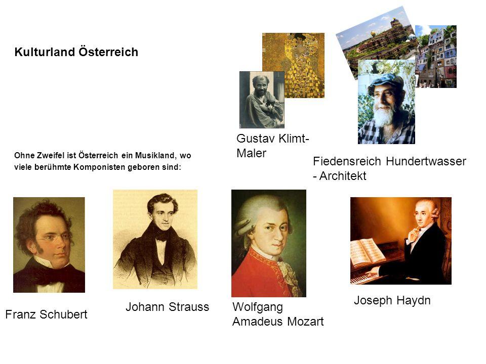 Kulturland Österreich Ohne Zweifel ist Österreich ein Musikland, wo viele berühmte Komponisten geboren sind: Franz Schubert Fiedensreich Hundertwasser - Architekt Johann StraussWolfgang Amadeus Mozart Gustav Klimt- Maler Joseph Haydn