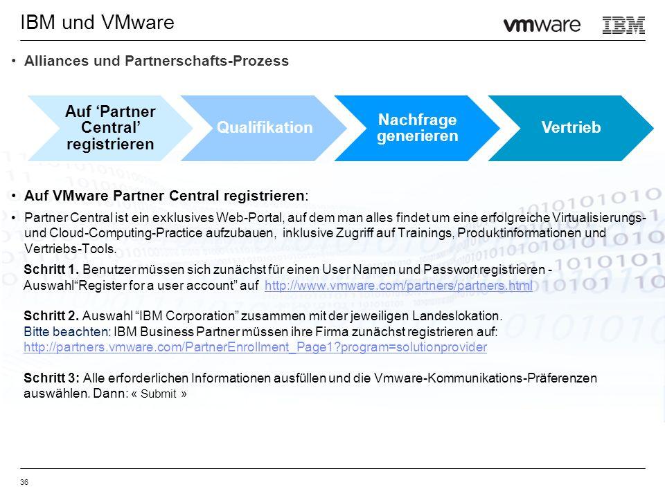 IBM und VMware 36 Alliances und Partnerschafts-Prozess Auf VMware Partner Central registrieren: Partner Central ist ein exklusives Web-Portal, auf dem man alles findet um eine erfolgreiche Virtualisierungs- und Cloud-Computing-Practice aufzubauen, inklusive Zugriff auf Trainings, Produktinformationen und Vertriebs-Tools.