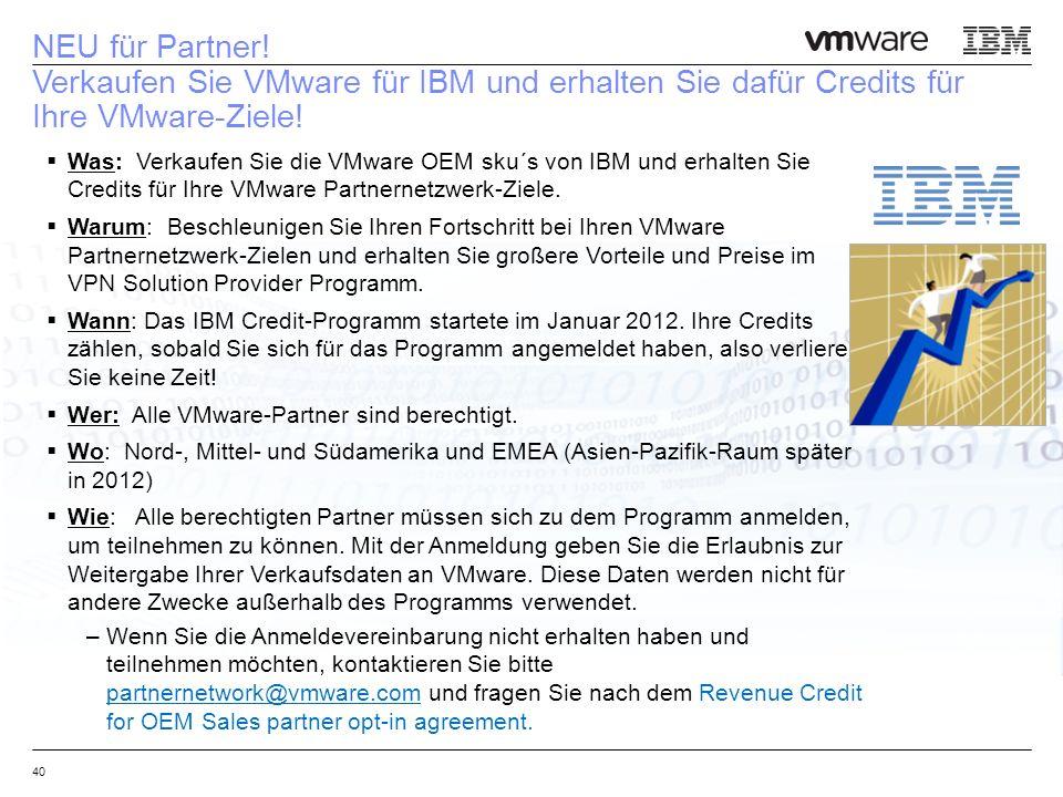 40 NEU für Partner! Verkaufen Sie VMware für IBM und erhalten Sie dafür Credits für Ihre VMware-Ziele!  Was: Verkaufen Sie die VMware OEM sku´s von I