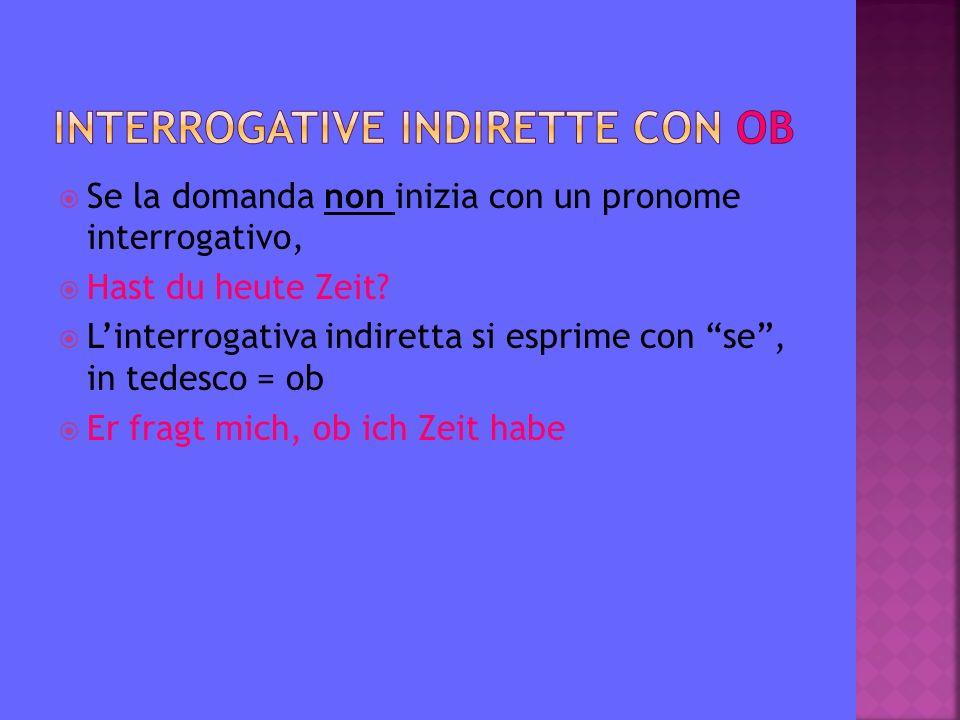 """ Se la domanda non inizia con un pronome interrogativo,  Hast du heute Zeit?  L'interrogativa indiretta si esprime con """"se"""", in tedesco = ob  Er f"""