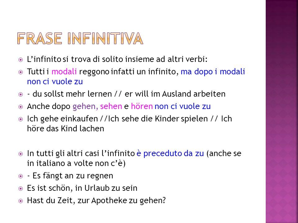  L'infinito si trova di solito insieme ad altri verbi:  Tutti i modali reggono infatti un infinito, ma dopo i modali non ci vuole zu  - du sollst m