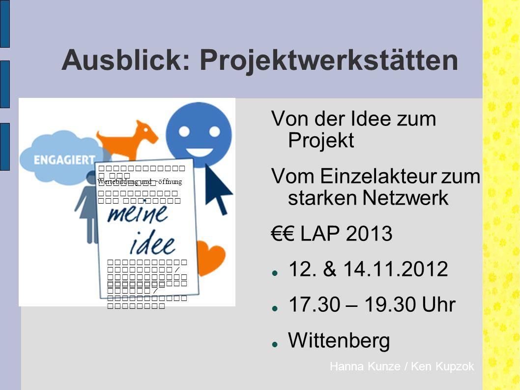 Ausblick: Projektwerkstätten Hanna Kunze / Ken Kupzok Von der Idee zum Projekt Vom Einzelakteur zum starken Netzwerk €€ LAP 2013 12.