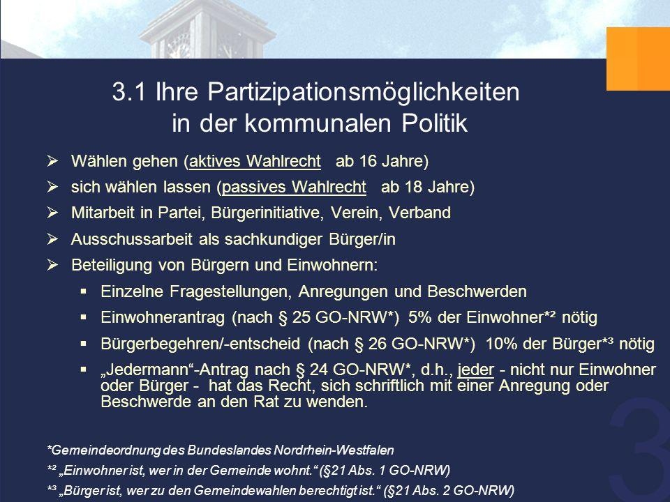 """30 3.1 Ihre Partizipationsmöglichkeiten in der kommunalen Politik  Wählen gehen (aktives Wahlrecht ab 16 Jahre)  sich wählen lassen (passives Wahlrecht ab 18 Jahre)  Mitarbeit in Partei, Bürgerinitiative, Verein, Verband  Ausschussarbeit als sachkundiger Bürger/in  Beteiligung von Bürgern und Einwohnern:  Einzelne Fragestellungen, Anregungen und Beschwerden  Einwohnerantrag (nach § 25 GO-NRW*) 5% der Einwohner*² nötig  Bürgerbegehren/-entscheid (nach § 26 GO-NRW*) 10% der Bürger*³ nötig  """"Jedermann -Antrag nach § 24 GO-NRW*, d.h., jeder - nicht nur Einwohner oder Bürger - hat das Recht, sich schriftlich mit einer Anregung oder Beschwerde an den Rat zu wenden."""